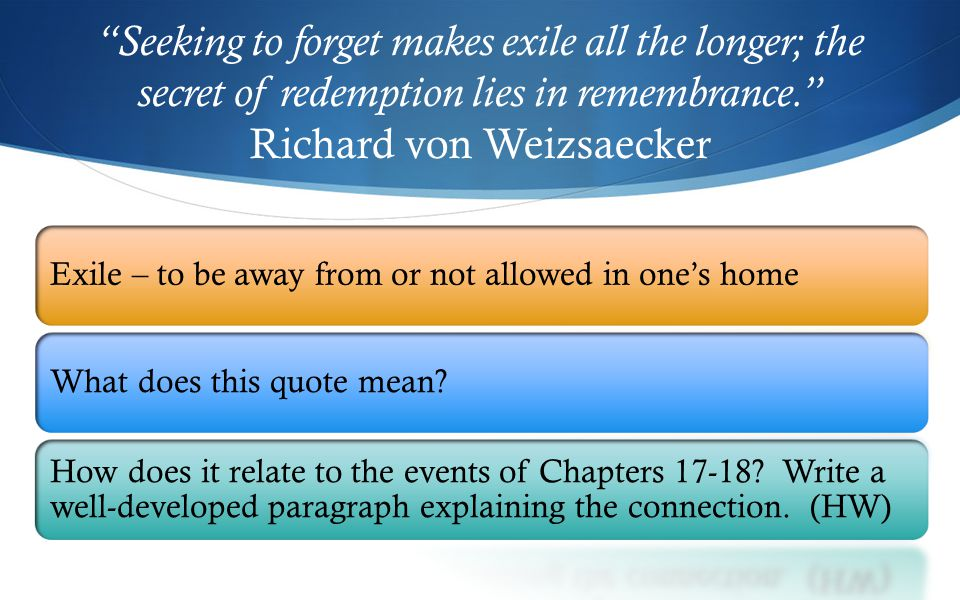 Seeking to forget makes exile all the longer; the secret of redemption lies in remembrance. Richard von Weizsaecker Exile – to be away from or not allowed in one's homeWhat does this quote mean.