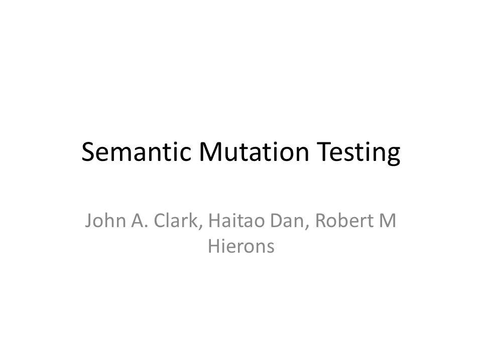 Semantic Mutation Testing John A. Clark, Haitao Dan, Robert M Hierons