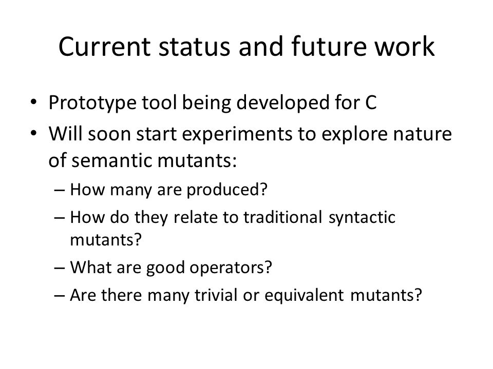 Current status and future work Prototype tool being developed for C Will soon start experiments to explore nature of semantic mutants: – How many are produced.