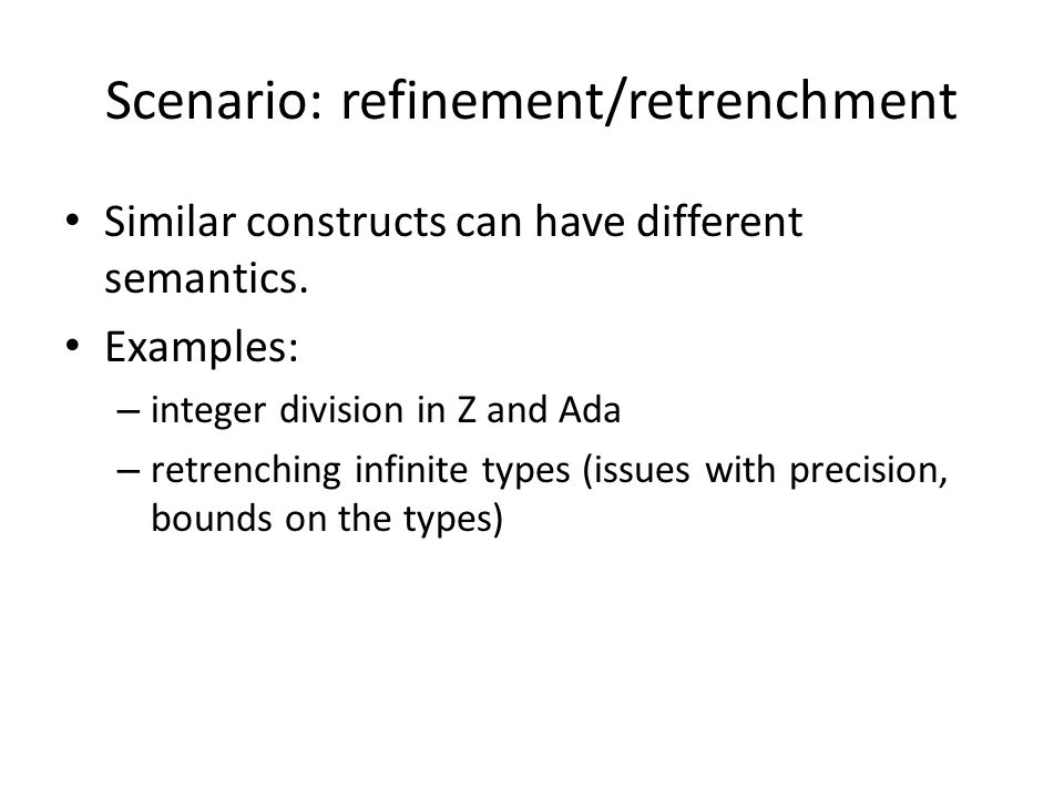 Scenario: refinement/retrenchment Similar constructs can have different semantics.