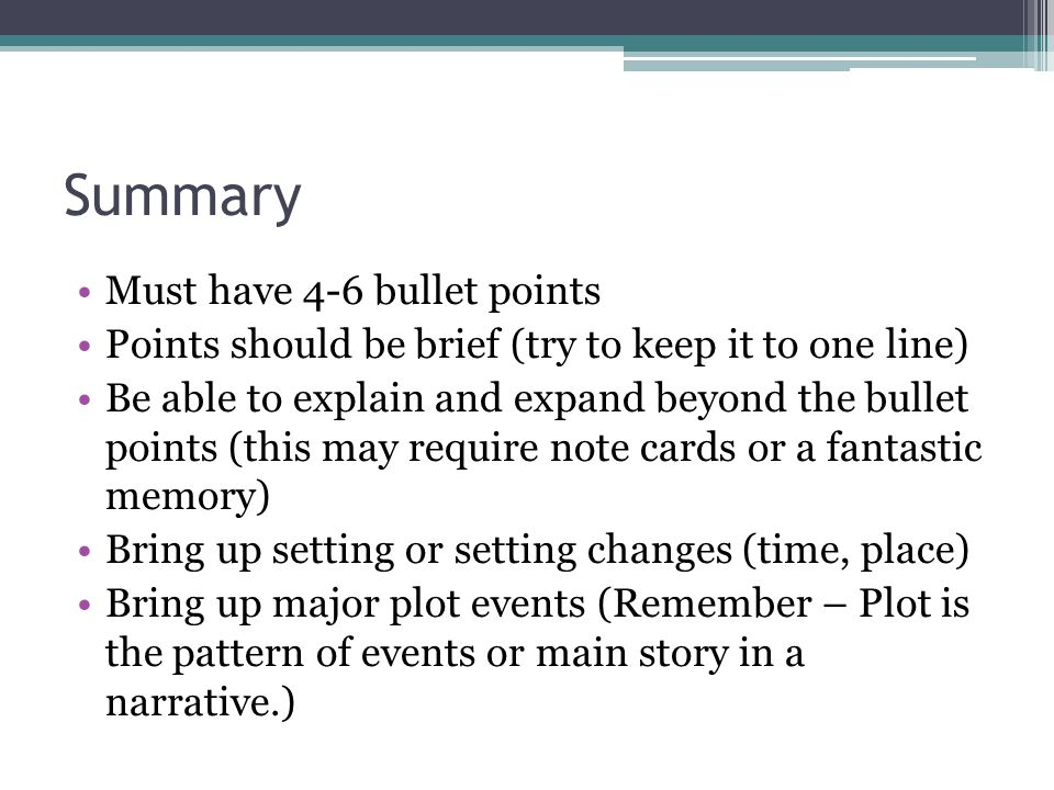 Summary Must have 4-6 bullet points Points should be brief (try to keep it to one line) Be able to explain and expand beyond the bullet points (this may require note cards or a fantastic memory) Bring up setting or setting changes (time, place) Bring up major plot events (Remember – Plot is the pattern of events or main story in a narrative.)