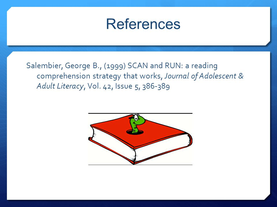 References Salembier, George B., (1999) SCAN and RUN: a reading comprehension strategy that works, Journal of Adolescent & Adult Literacy, Vol. 42, Is