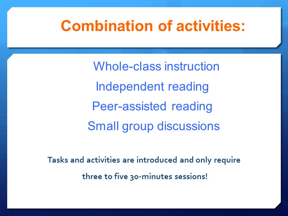Combination of activities: Whole-class instruction Independent reading Peer-assisted reading Small group discussions Tasks and activities are introduc