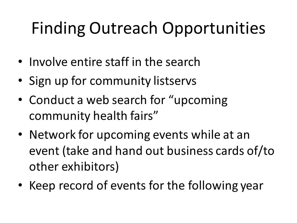 Finding Outreach Opportunities Involve entire staff in the search Sign up for community listservs Conduct a web search for upcoming community health fairs Network for upcoming events while at an event (take and hand out business cards of/to other exhibitors) Keep record of events for the following year