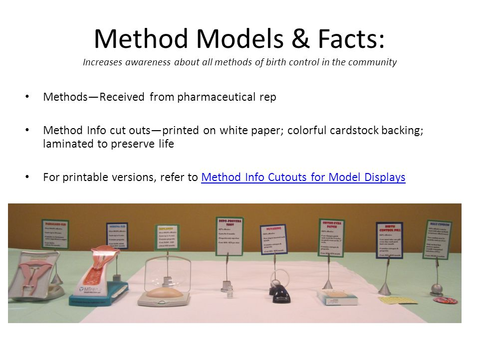 Method Models & Facts: Increases awareness about all methods of birth control in the community Methods—Received from pharmaceutical rep Method Info cut outs—printed on white paper; colorful cardstock backing; laminated to preserve life For printable versions, refer to Method Info Cutouts for Model DisplaysMethod Info Cutouts for Model Displays