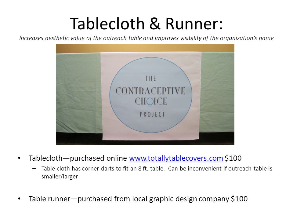 Tablecloth & Runner: Increases aesthetic value of the outreach table and improves visibility of the organization's name Tablecloth—purchased online www.totallytablecovers.com $100www.totallytablecovers.com – Table cloth has corner darts to fit an 8 ft.