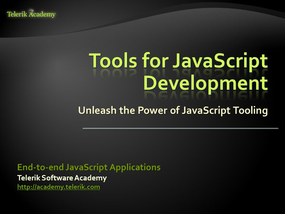 Unleash the Power of JavaScript Tooling Telerik Software Academy http://academy.telerik.com End-to-end JavaScript Applications