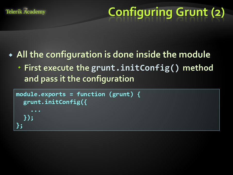  All the configuration is done inside the module  First execute the grunt.initConfig() method and pass it the configuration module.exports = function (grunt) { grunt.initConfig({ grunt.initConfig({......