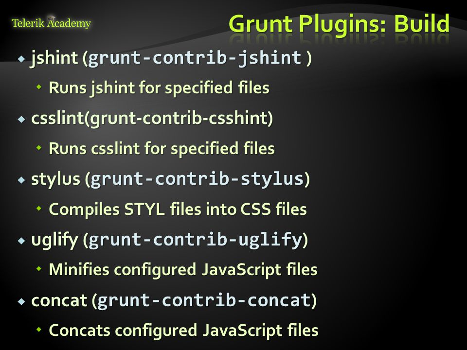  jshint ( grunt-contrib-jshint )  Runs jshint for specified files  csslint(grunt-contrib-csshint)  Runs csslint for specified files  stylus ( grunt-contrib-stylus )  Compiles STYL files into CSS files  uglify ( grunt-contrib-uglify )  Minifies configured JavaScript files  concat ( grunt-contrib-concat )  Concats configured JavaScript files