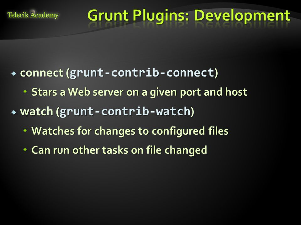  connect ( grunt-contrib-connect )  Stars a Web server on a given port and host  watch ( grunt-contrib-watch )  Watches for changes to configured files  Can run other tasks on file changed