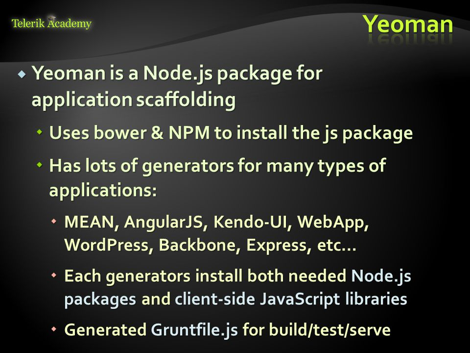  Yeoman is a Node.js package for application scaffolding  Uses bower & NPM to install the js package  Has lots of generators for many types of applications:  MEAN, AngularJS, Kendo-UI, WebApp, WordPress, Backbone, Express, etc…  Each generators install both needed Node.js packages and client-side JavaScript libraries  Generated Gruntfile.js for build/test/serve