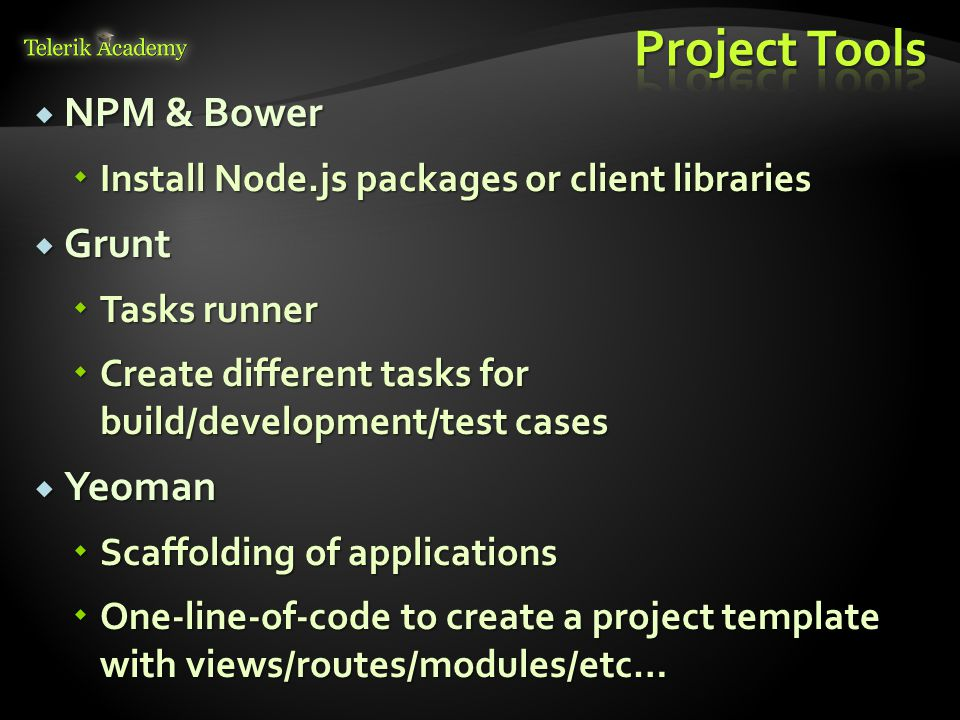  NPM & Bower  Install Node.js packages or client libraries  Grunt  Tasks runner  Create different tasks for build/development/test cases  Yeoman  Scaffolding of applications  One-line-of-code to create a project template with views/routes/modules/etc…