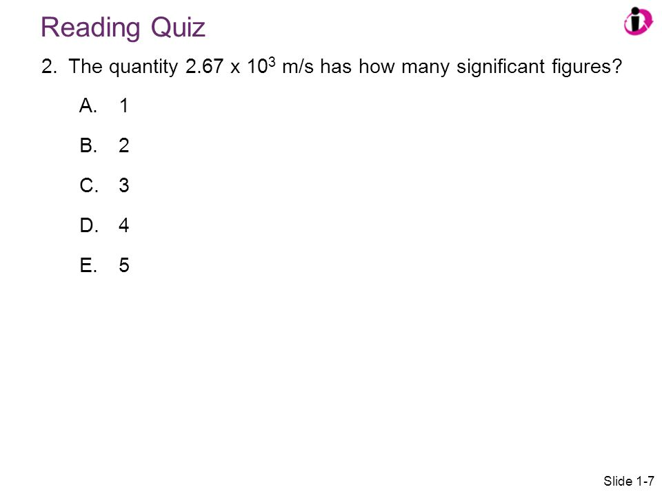 Reading Quiz 2.The quantity 2.67 x 10 3 m/s has how many significant figures? A. 1 B. 2 C. 3 D. 4 E. 5 Slide 1-7