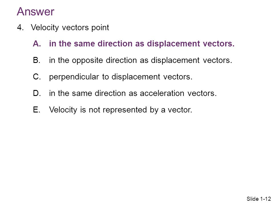 4.Velocity vectors point A. in the same direction as displacement vectors. B. in the opposite direction as displacement vectors. C. perpendicular to d