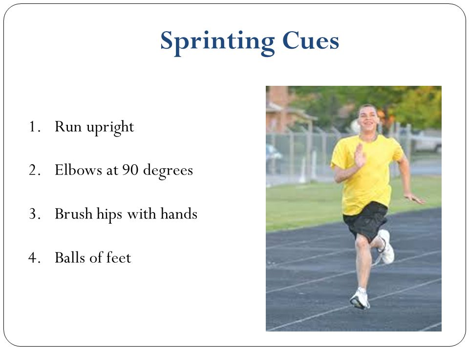1.Run upright 2.Elbows at 90 degrees 3.Brush hips with hands 4.Balls of feet Sprinting Cues
