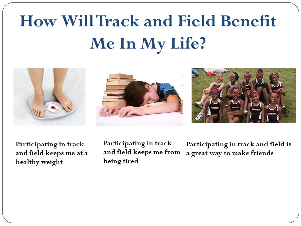 How Will Track and Field Benefit Me In My Life? Participating in track and field keeps me at a healthy weight Participating in track and field keeps m
