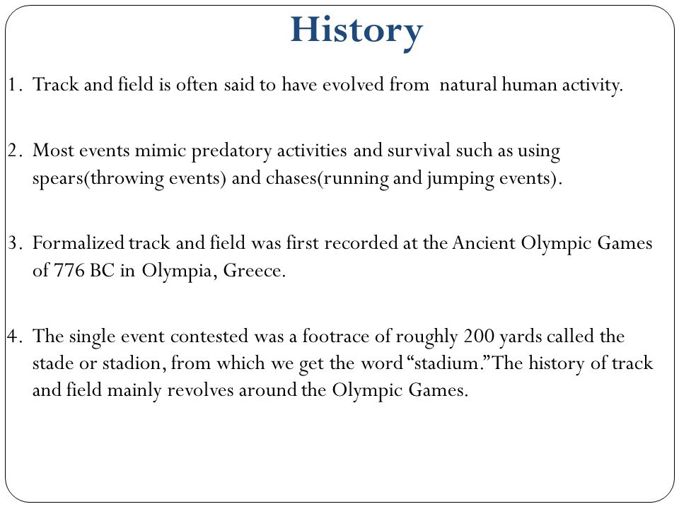 History 1.Track and field is often said to have evolved from natural human activity. 2.Most events mimic predatory activities and survival such as usi