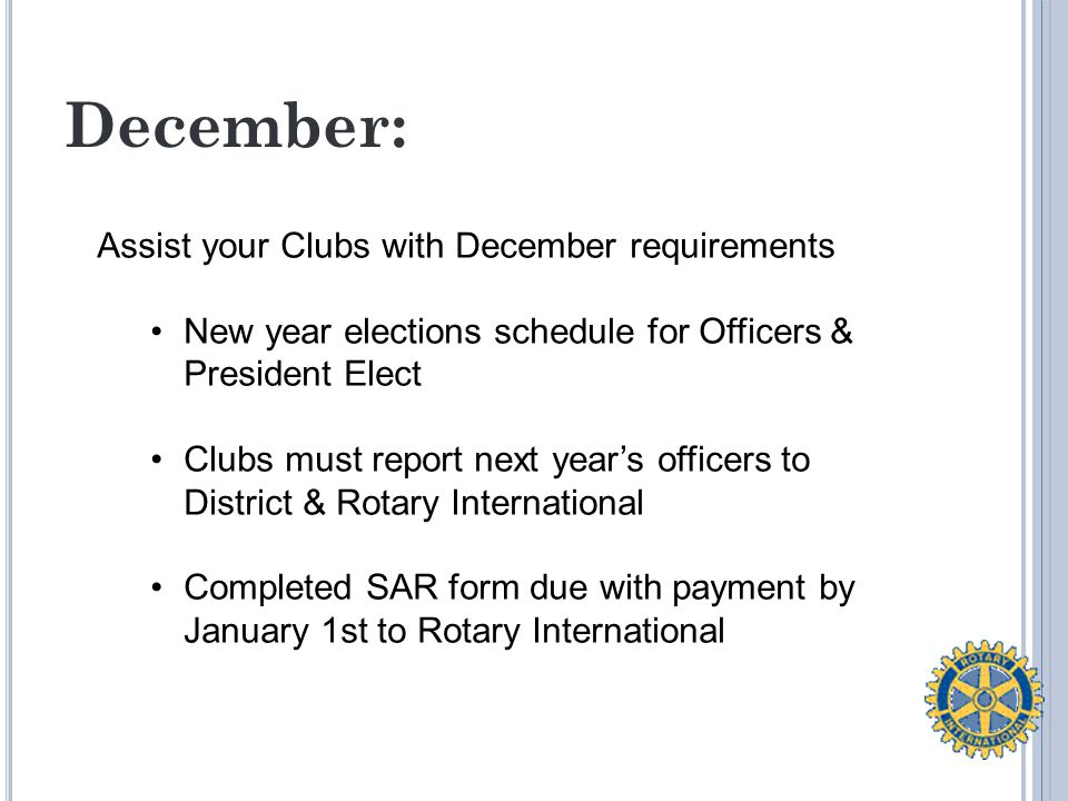 December: Assist your Clubs with December requirements New year elections schedule for Officers & President Elect Clubs must report next year's officers to District & Rotary International Completed SAR form due with payment by January 1st to Rotary International