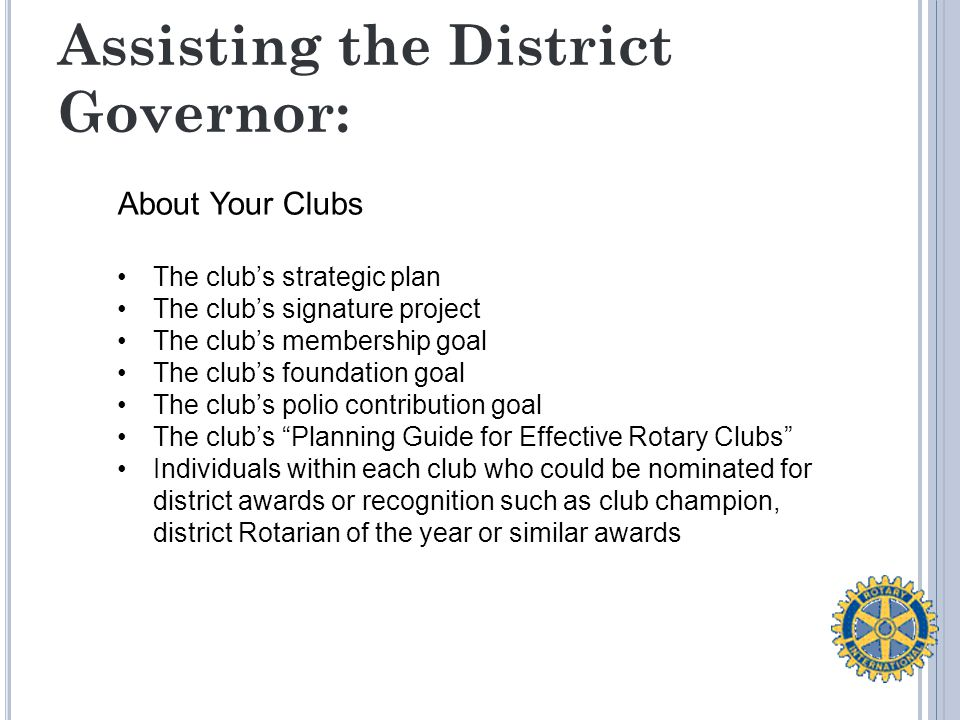 Assisting the District Governor: About Your Clubs The club's strategic plan The club's signature project The club's membership goal The club's foundation goal The club's polio contribution goal The club's Planning Guide for Effective Rotary Clubs Individuals within each club who could be nominated for district awards or recognition such as club champion, district Rotarian of the year or similar awards