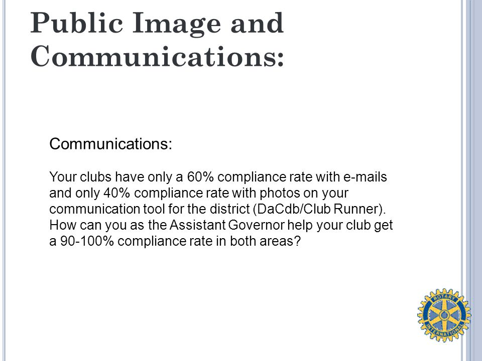 Public Image and Communications: Communications: Your clubs have only a 60% compliance rate with e-mails and only 40% compliance rate with photos on your communication tool for the district (DaCdb/Club Runner).