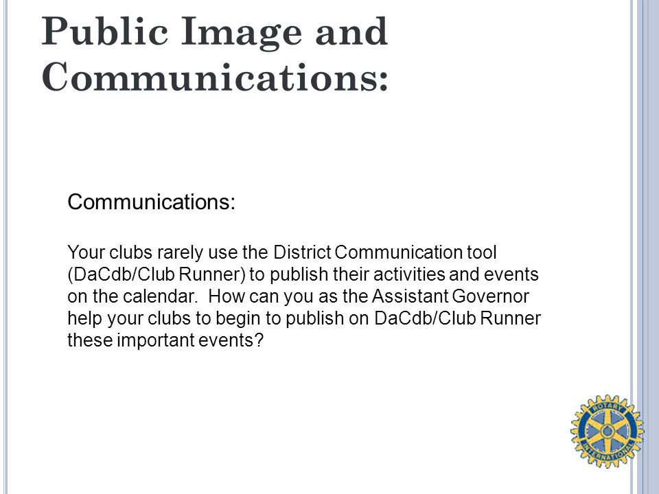 Public Image and Communications: Communications: Your clubs rarely use the District Communication tool (DaCdb/Club Runner) to publish their activities and events on the calendar.