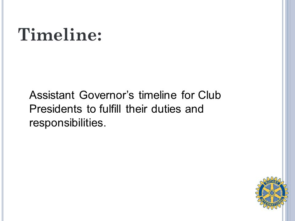 Timeline: Assistant Governor's timeline for Club Presidents to fulfill their duties and responsibilities.