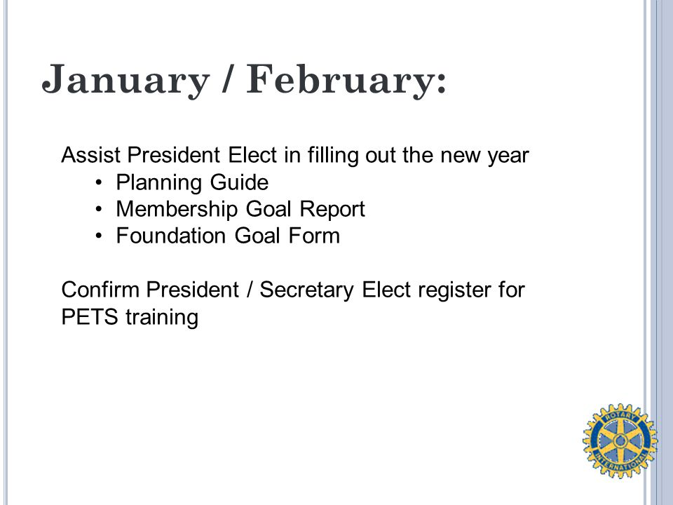 January / February: Assist President Elect in filling out the new year Planning Guide Membership Goal Report Foundation Goal Form Confirm President / Secretary Elect register for PETS training