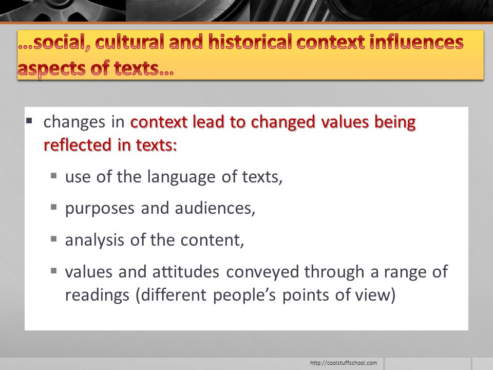 context lead to changed values being reflected in texts:  changes in context lead to changed values being reflected in texts:  use of the language of texts,  purposes and audiences,  analysis of the content,  values and attitudes conveyed through a range of readings (different people's points of view) http://coolstuffschool.com