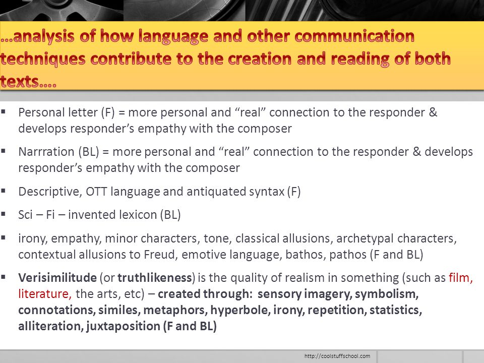  Personal letter (F) = more personal and real connection to the responder & develops responder's empathy with the composer  Narrration (BL) = more personal and real connection to the responder & develops responder's empathy with the composer  Descriptive, OTT language and antiquated syntax (F)  Sci – Fi – invented lexicon (BL)  irony, empathy, minor characters, tone, classical allusions, archetypal characters, contextual allusions to Freud, emotive language, bathos, pathos (F and BL)  Verisimilitude (or truthlikeness) is the quality of realism in something (such as film, literature, the arts, etc) – created through: sensory imagery, symbolism, connotations, similes, metaphors, hyperbole, irony, repetition, statistics, alliteration, juxtaposition (F and BL) http://coolstuffschool.com
