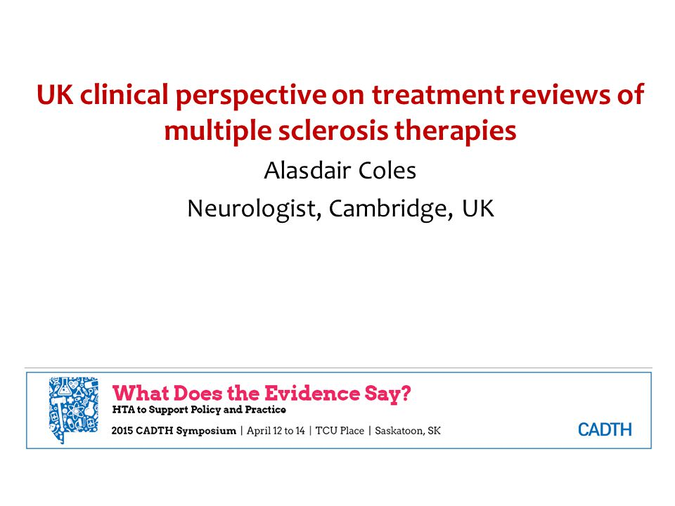 UK clinical perspective on treatment reviews of multiple sclerosis therapies Alasdair Coles Neurologist, Cambridge, UK