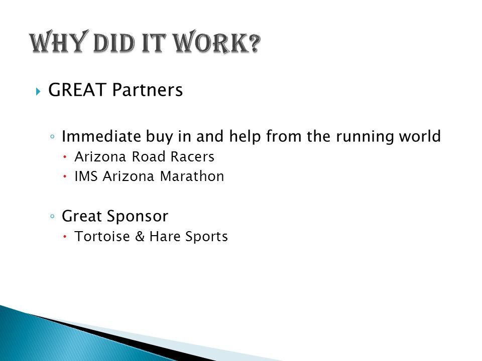  GREAT Partners ◦ Immediate buy in and help from the running world  Arizona Road Racers  IMS Arizona Marathon ◦ Great Sponsor  Tortoise & Hare Sports