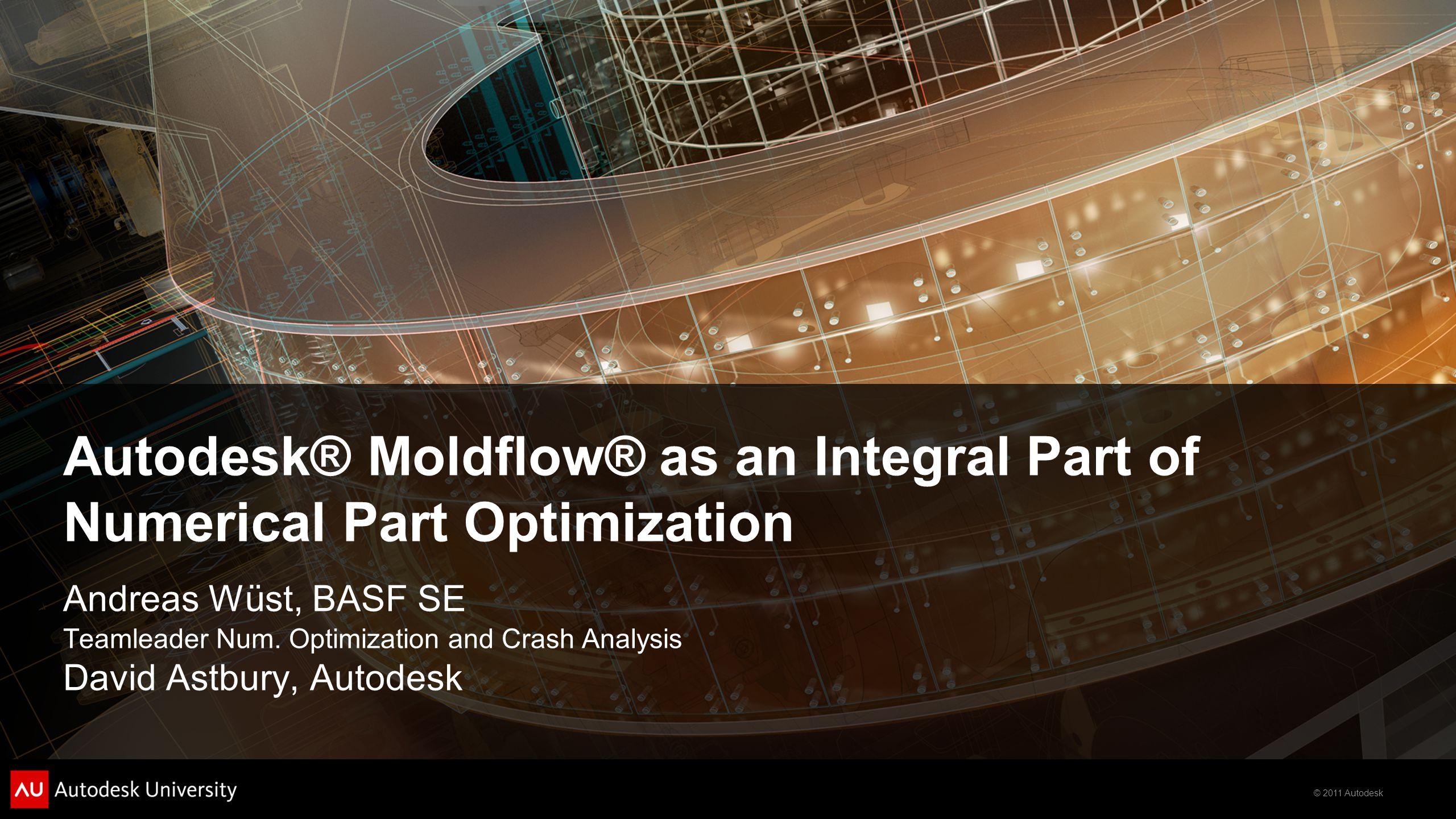 © 2011 Autodesk Autodesk® Moldflow® as an Integral Part of Numerical Part Optimization Andreas Wüst, BASF SE Teamleader Num.