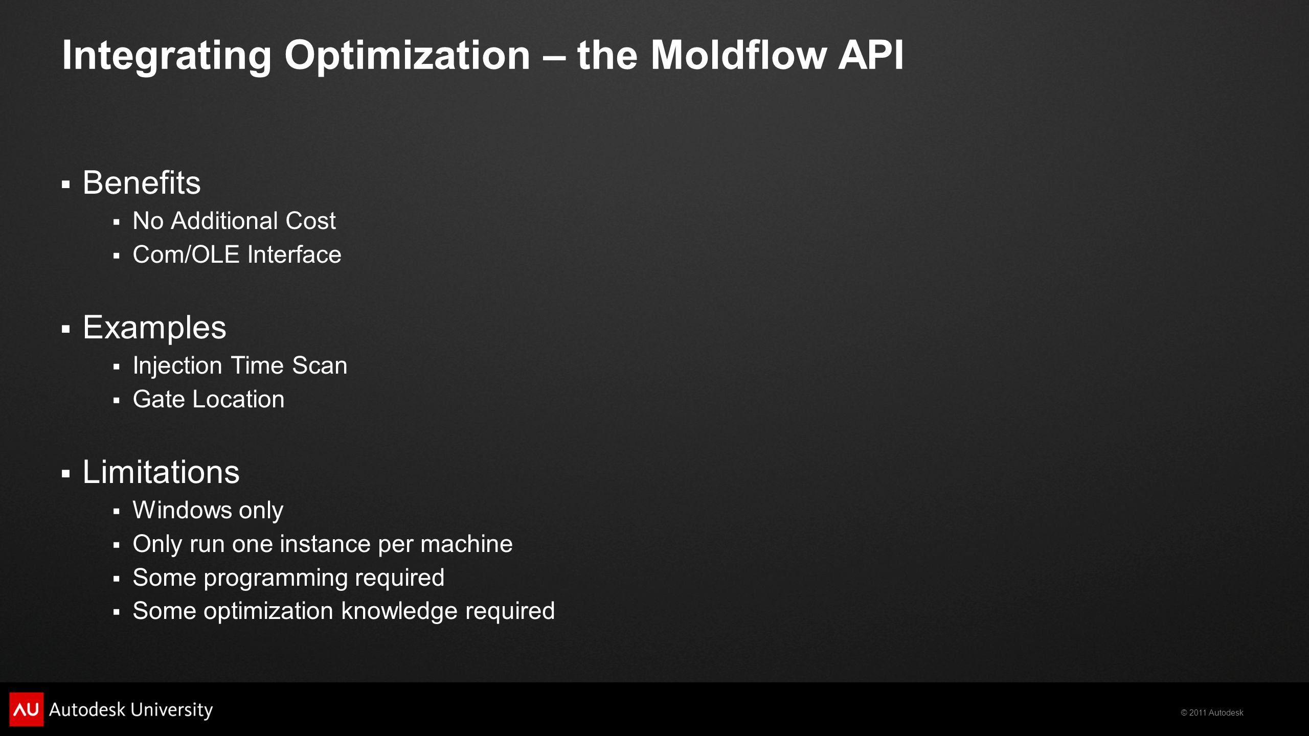 © 2011 Autodesk Integrating Optimization – the Moldflow API  Benefits  No Additional Cost  Com/OLE Interface  Examples  Injection Time Scan  Gat