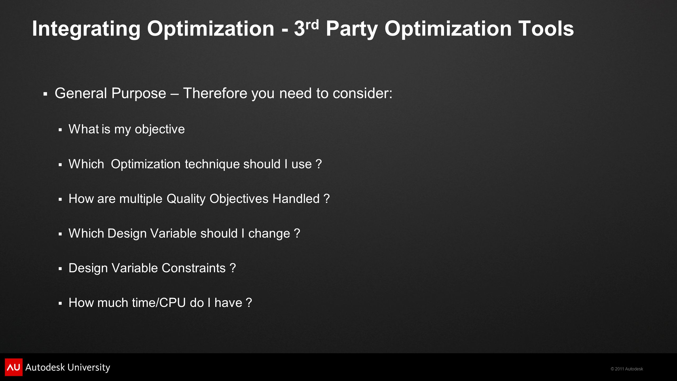 © 2011 Autodesk Integrating Optimization - 3 rd Party Optimization Tools  General Purpose – Therefore you need to consider:  What is my objective 
