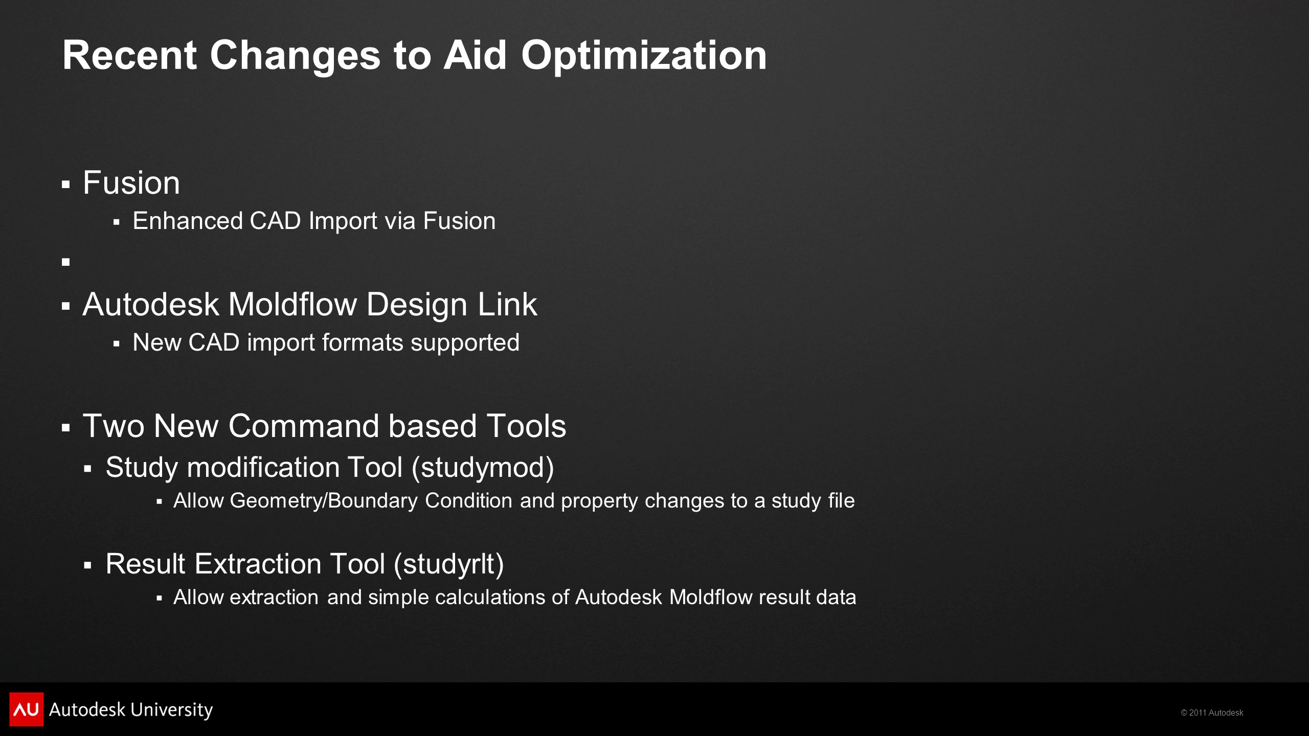 © 2011 Autodesk Recent Changes to Aid Optimization  Fusion  Enhanced CAD Import via Fusion   Autodesk Moldflow Design Link  New CAD import formats supported  Two New Command based Tools  Study modification Tool (studymod)  Allow Geometry/Boundary Condition and property changes to a study file  Result Extraction Tool (studyrlt)  Allow extraction and simple calculations of Autodesk Moldflow result data