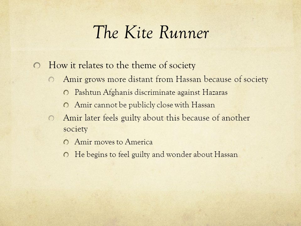The Kite Runner How it relates to the theme of society Amir grows more distant from Hassan because of society Pashtun Afghanis discriminate against Hazaras Amir cannot be publicly close with Hassan Amir later feels guilty about this because of another society Amir moves to America He begins to feel guilty and wonder about Hassan