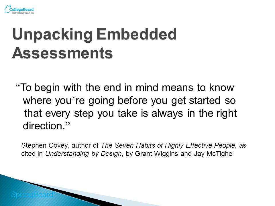 Unpacking Embedded Assessments To begin with the end in mind means to know where you ' re going before you get started so that every step you take is always in the right direction.