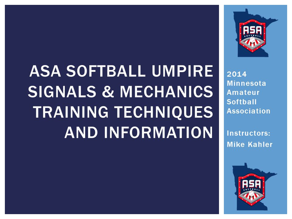 2014 Minnesota Amateur Softball Association Instructors: Mike Kahler ASA SOFTBALL UMPIRE SIGNALS & MECHANICS TRAINING TECHNIQUES AND INFORMATION