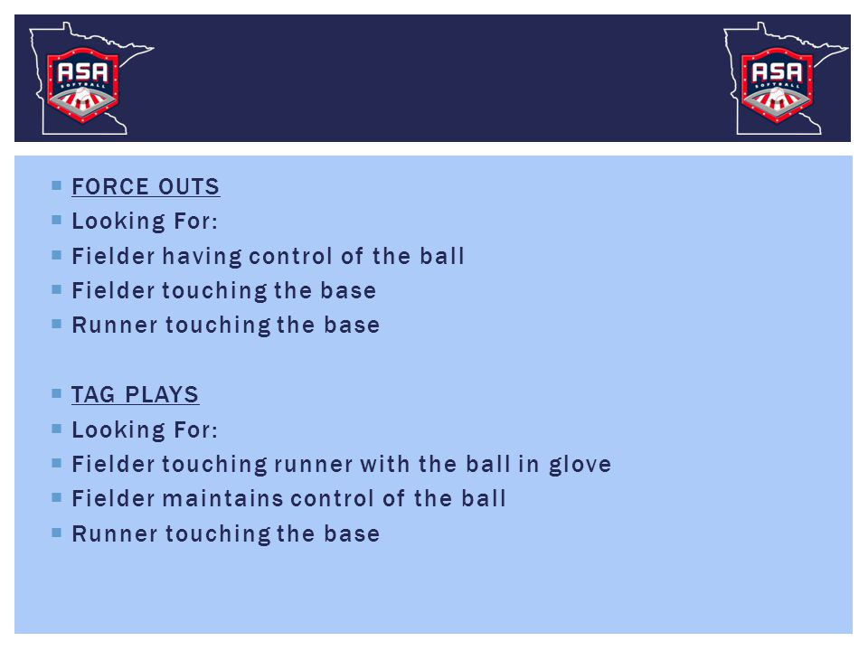  FORCE OUTS  Looking For:  Fielder having control of the ball  Fielder touching the base  Runner touching the base  TAG PLAYS  Looking For:  Fielder touching runner with the ball in glove  Fielder maintains control of the ball  Runner touching the base
