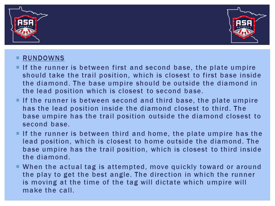  RUNDOWNS  If the runner is between first and second base, the plate umpire should take the trail position, which is closest to first base inside th