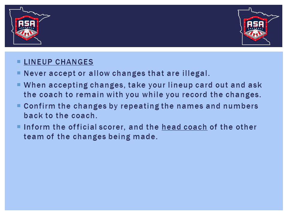  LINEUP CHANGES  Never accept or allow changes that are illegal.  When accepting changes, take your lineup card out and ask the coach to remain wit