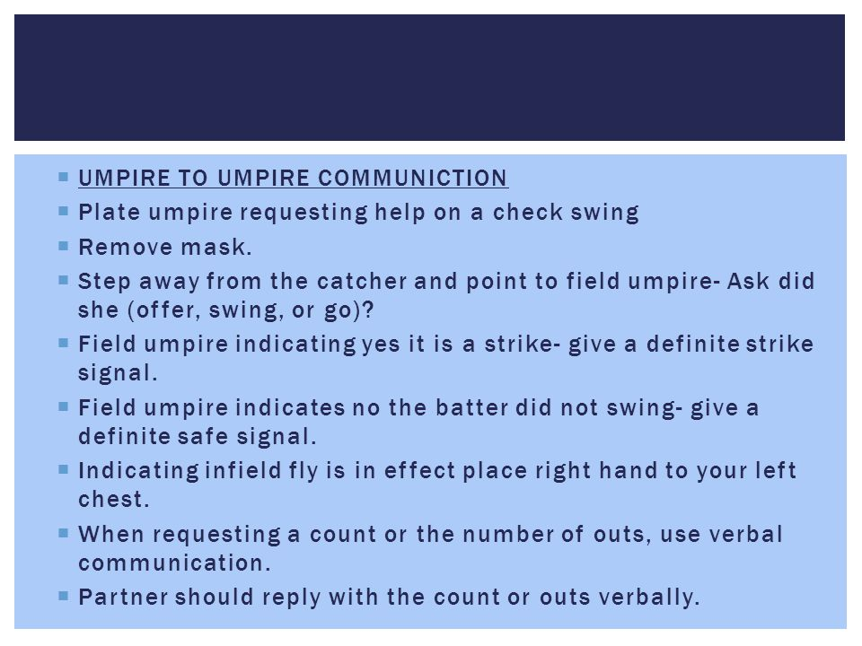  UMPIRE TO UMPIRE COMMUNICTION  Plate umpire requesting help on a check swing  Remove mask.