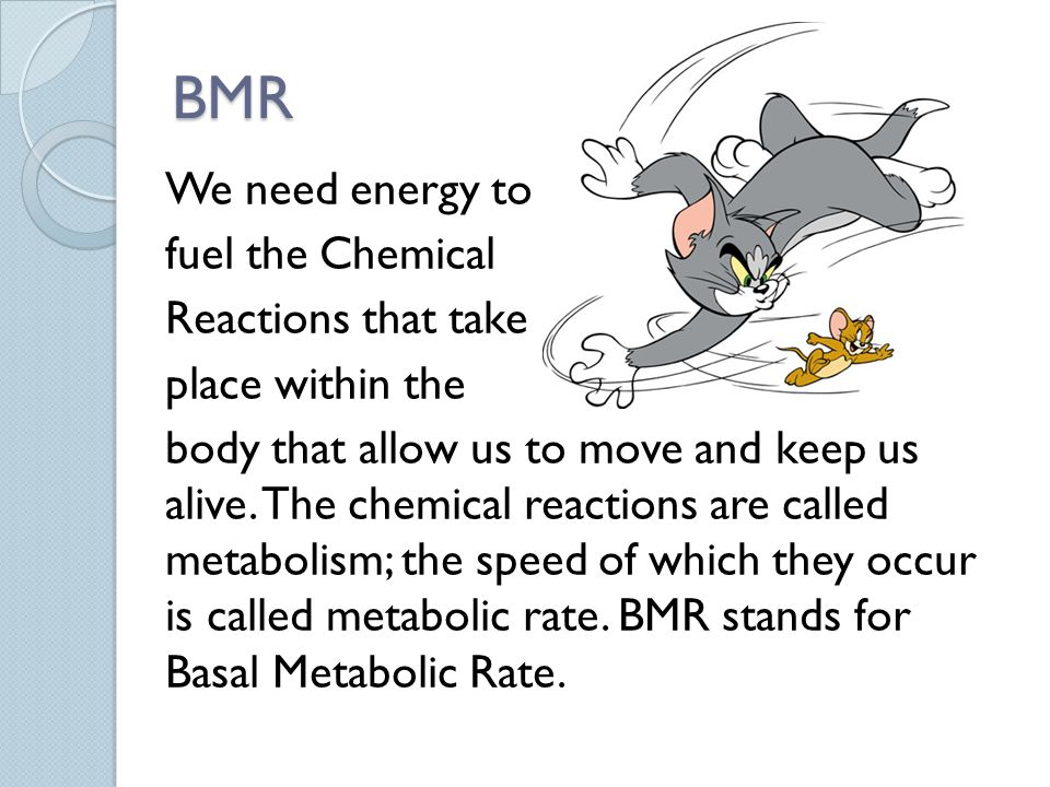 BMR There are variations in peoples metabolic rates, because we are all different.