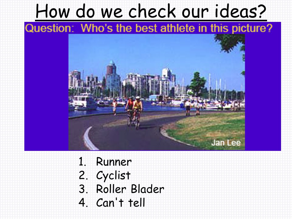 How do we check our ideas? 1. Runner 2. Cyclist 3. Roller Blader 4. Can t tell