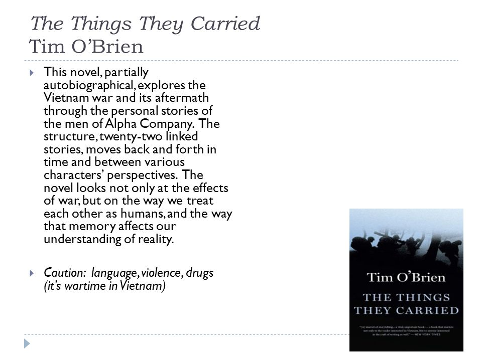 The Things They Carried Tim O'Brien  This novel, partially autobiographical, explores the Vietnam war and its aftermath through the personal stories of the men of Alpha Company.