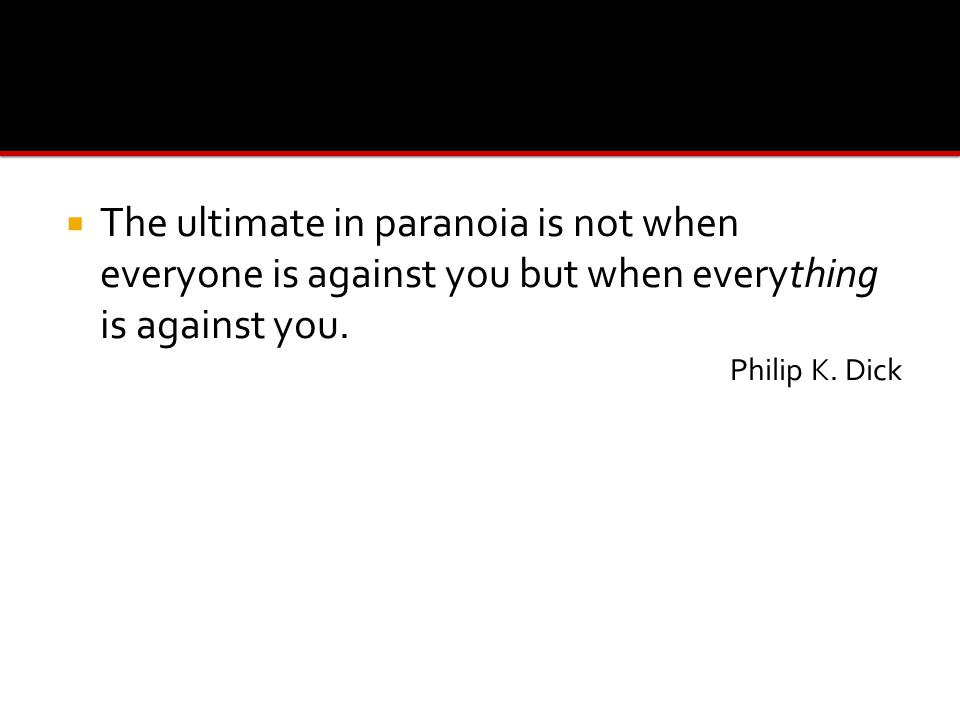  The ultimate in paranoia is not when everyone is against you but when everything is against you.