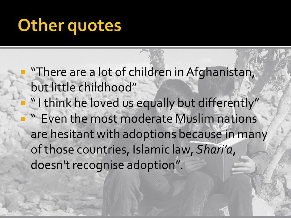  There are a lot of children in Afghanistan, but little childhood  I think he loved us equally but differently  Even the most moderate Muslim nations are hesitant with adoptions because in many of those countries, Islamic law, Shari'a, doesn t recognise adoption .