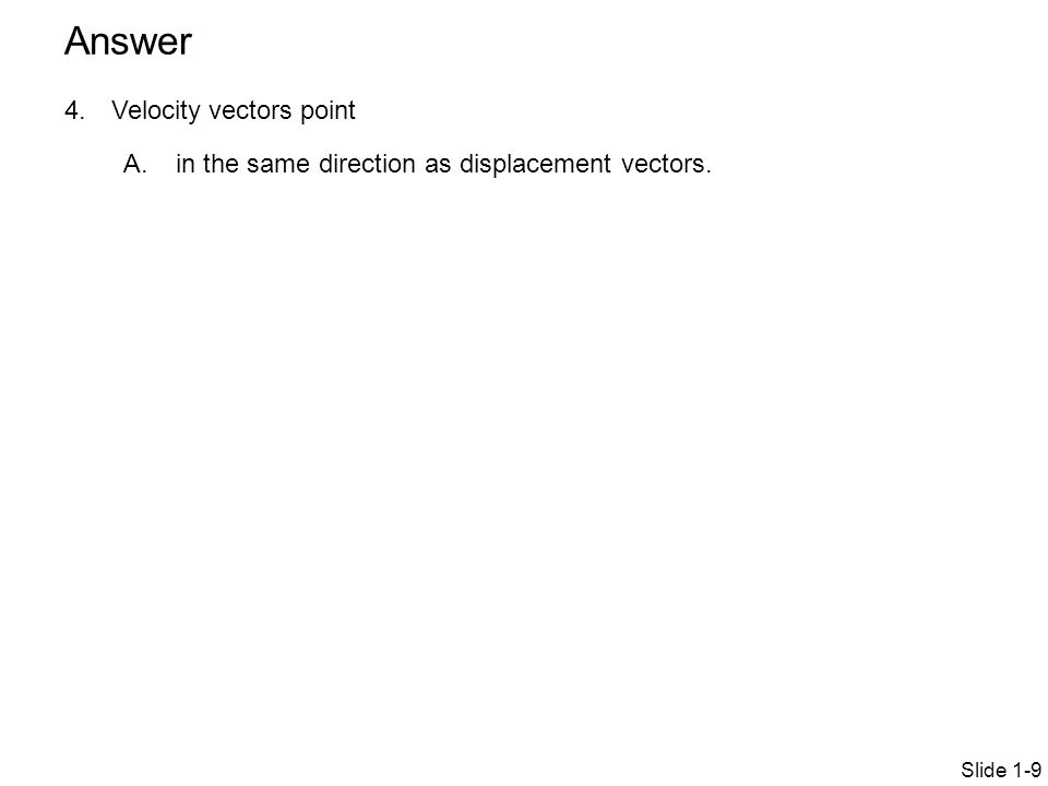 4.Velocity vectors point A. in the same direction as displacement vectors. Slide 1-9 Answer