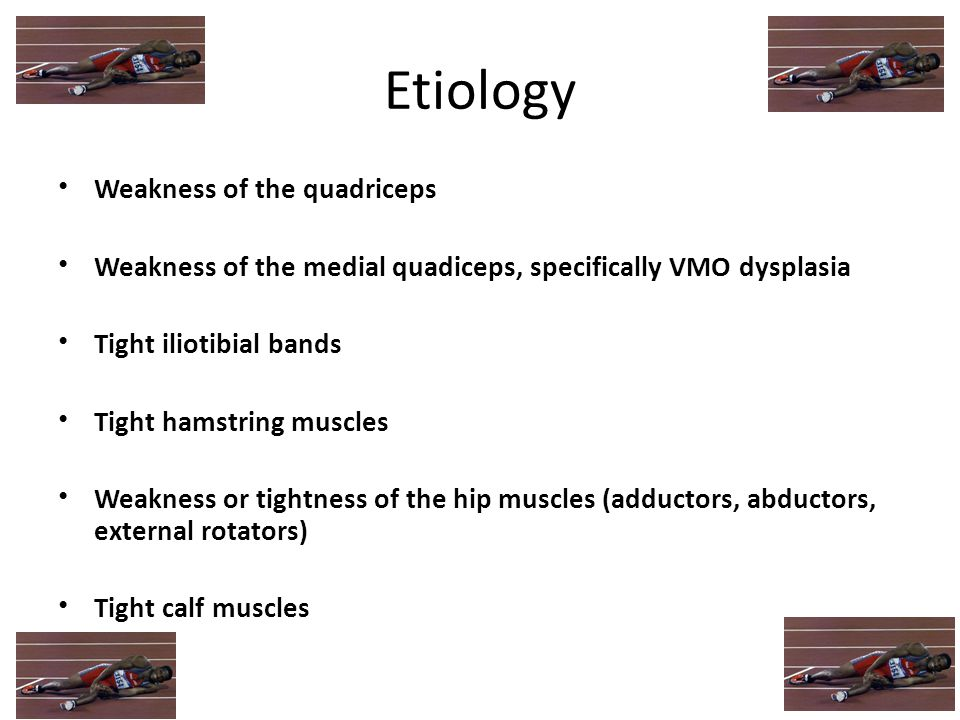 Etiology Weakness of the quadriceps Weakness of the medial quadiceps, specifically VMO dysplasia Tight iliotibial bands Tight hamstring muscles Weakne