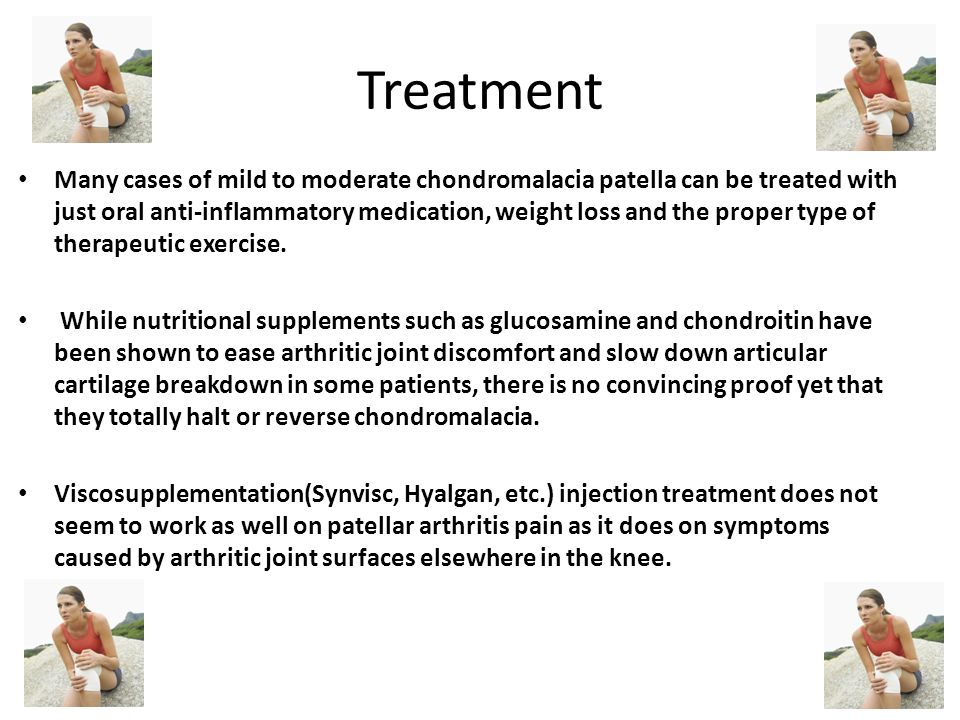 Treatment Many cases of mild to moderate chondromalacia patella can be treated with just oral anti-inflammatory medication, weight loss and the proper type of therapeutic exercise.